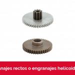 Engranajes rectos y engranajes helicoidales